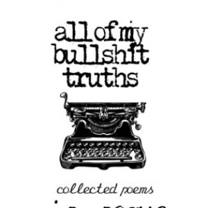 Review of All Of My Bullshit Truths: Collected Poems by J.R. Rogue